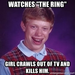 """Bad Luck Brian - watches """"the ring"""" girl crawls out of tv and kills him."""