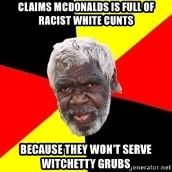 Abo - claims mcdonalds is full of racist white cunts because they won't serve witchetty grubs