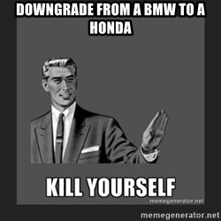 kill yourself guy - downgrade from a bmw to a honda