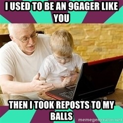 Internet Guru Grandpa - i used to be an 9gager like you then i took reposts to my balls