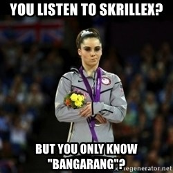 """Unimpressed McKayla Maroney - you listen to skrillex? but you only know """"bangarang""""?"""
