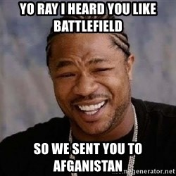 Yo Dawg - Yo ray i heard you like battlefield  so we sent you to afganistan