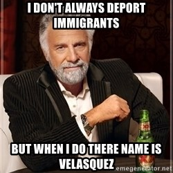 The Most Interesting Man In The World - I don't always deport immigrants  but when i do there name is velasquez