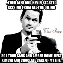 truestory barney - ..then Alex and Kevin started Kissing from all the oiling so i took Sang and Amber home. Best Kimchi and choclate cake of my life.