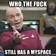Picard Wtf - WHo the fuck  still has a myspace