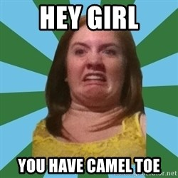Disgusted Ginger - hey girl you have camel toe