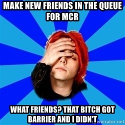 imforig - make new friends in the queue for mcr what friends? that bitch got barrier and I didn't
