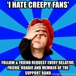 imforig - 'I hate creepy fans' follow & friend request every relative, friend, roadie and member of the support band