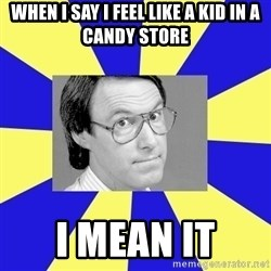 Hey Dad (Robert Hughes) - When I say I feel like a kid in a candy store i mean it