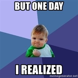 Success Kid - But one day i realized