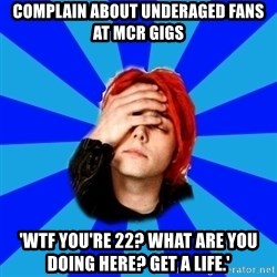 imforig - complain about underaged fans at mcr gigs 'WTF you're 22? what are you doing here? Get a life.'