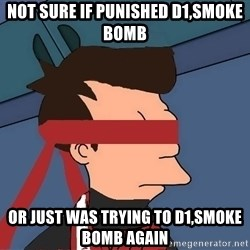 fryshi - not sure if punished d1,smoke bomb OR JUST WAS TRYING TO D1,SMOKE BOMB AGAIN