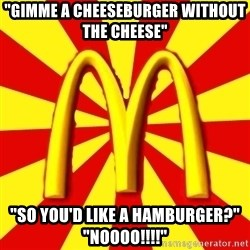 "McDonalds Peeves - ""gimme A CHEESEBURGER WITHOUT THE CHEESE"" ""SO YOU'D LIKE A HAMBURGER?"" ""NOOOO!!!!"""