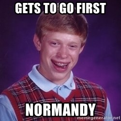 Bad Luck Brian - gets to go first Normandy