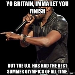 Kanye West - Yo Britain, Imma let you finish but the u.s. has had the best summer olympics of all time.
