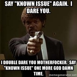 "Jules Pulp Fiction - SAY ""KNOWN ISSUE"" AGAIN.  I DARE YOU.  I DOUBLE DARE YOU MOTHERFOCKER.  SAY ""KNOWN ISSUE"" one more god damn time."