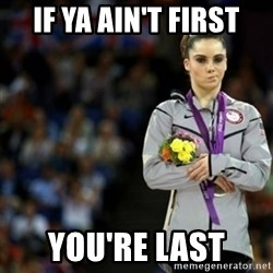 unimpressed McKayla Maroney 2 - If ya ain't first You're last