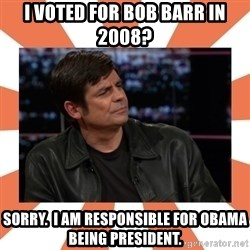 Gillespie Says No - I voted for bob barr in 2008? Sorry.  I am responsible for Obama being president.