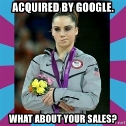 Makayla Maroney  - Acquired by google. what about your sales?