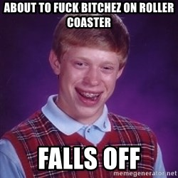 Bad Luck Brian - about to fuck bitchez on roller coaster falls off