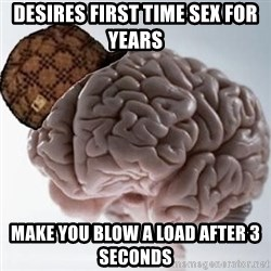 Scumbag Brain - desires first time sex for years make you blow a load after 3 seconds