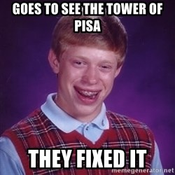 Bad Luck Brian - goes to see the tower of pisa they fixed it