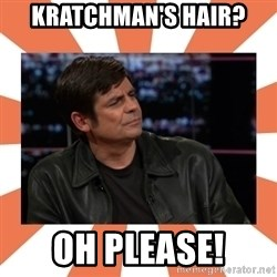 Gillespie Says No - KRATCHMAN'S HAIR? OH PLEASE!