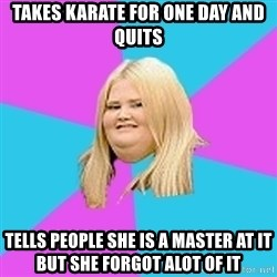 Fat Girl - takes karate for one day and quits tells people she is a master at it but she forgot alot of it