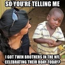 So You're Telling me - So you're telling me I got twin brothers in the nfl celebrating their bday today?
