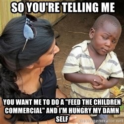 """So You're Telling me -  So You're telling me you want me to do a """"feed the children commercial"""" and i'm hungry my damn self"""