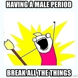 All the things - Having a male period Break all the things