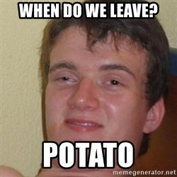 really high guy - when do we leave? pOTATO