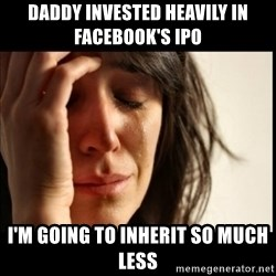First World Problems - Daddy invested heavily in facebook's ipo i'm going to inherit so much less