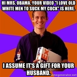 "FedSex Shipping Guy - Hi Mrs. Obama. Your video ""I love old white men to suck my cock"" is here. I assume it's a gift for your husband."