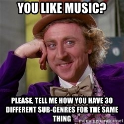 Willy Wonka - You like music? please, tell me how you have 30 different sub-genres for the same thing