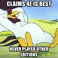 Foghorn Leghorn - Claims 4e is best Never played other editions