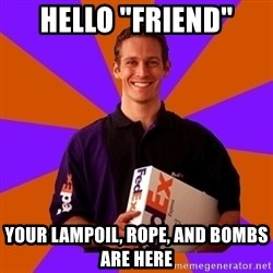 """FedSex Shipping Guy - Hello """"friend"""" Your lampoil, rope, and bombs are here"""