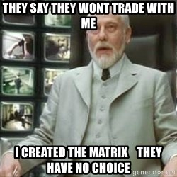 The architect matrix - they say they wont trade with me i created the matrix    they have no choice