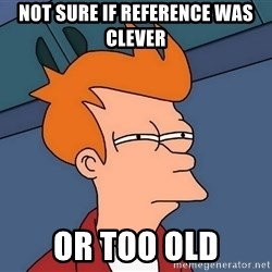 Futurama Fry - not sure if reference was clever or too old