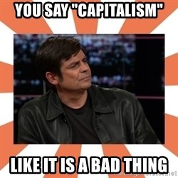 """Gillespie Says No - YOu say """"cAPITALISM"""" LIKE IT IS A BAD THING"""