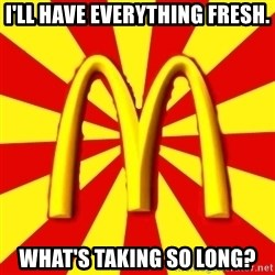 McDonalds Peeves - i'll have everything fresh. what's taking so long?