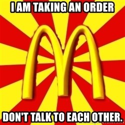 McDonalds Peeves - i am taking an order don't talk to each other.
