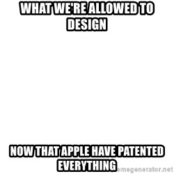 Blank Meme - What we're allowed to design Now that Apple have patented everything