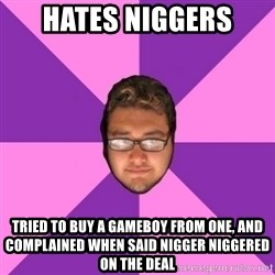 Forever AYOLO Erik - Hates niggers tried to buy a gameboy from one, and complained when said nigger niggered on the deal