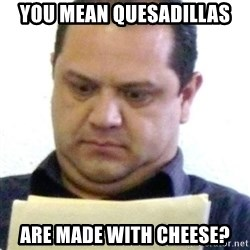 dubious history teacher - you mean quesadillas are made with cheese?