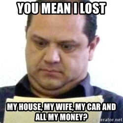 dubious history teacher - you mean i lost my house, my wife, my car and all my money?
