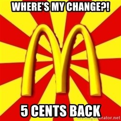McDonalds Peeves - WHERE'S MY CHANGE?! 5 CENTS bACK