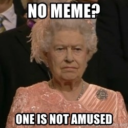One is not amused - no meme? one is not amused