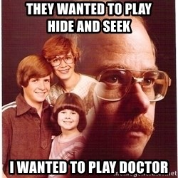 Vengeance Dad - They wanted to play               hide and seek I wanted to play doctor