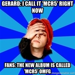 imforig - Gerard: i call it 'mcr5' right now fans: the new album is called 'Mcr5' OMFG